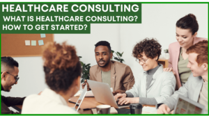 Healthcare Consulting – What Is Healthcare Consulting and How to Get Started